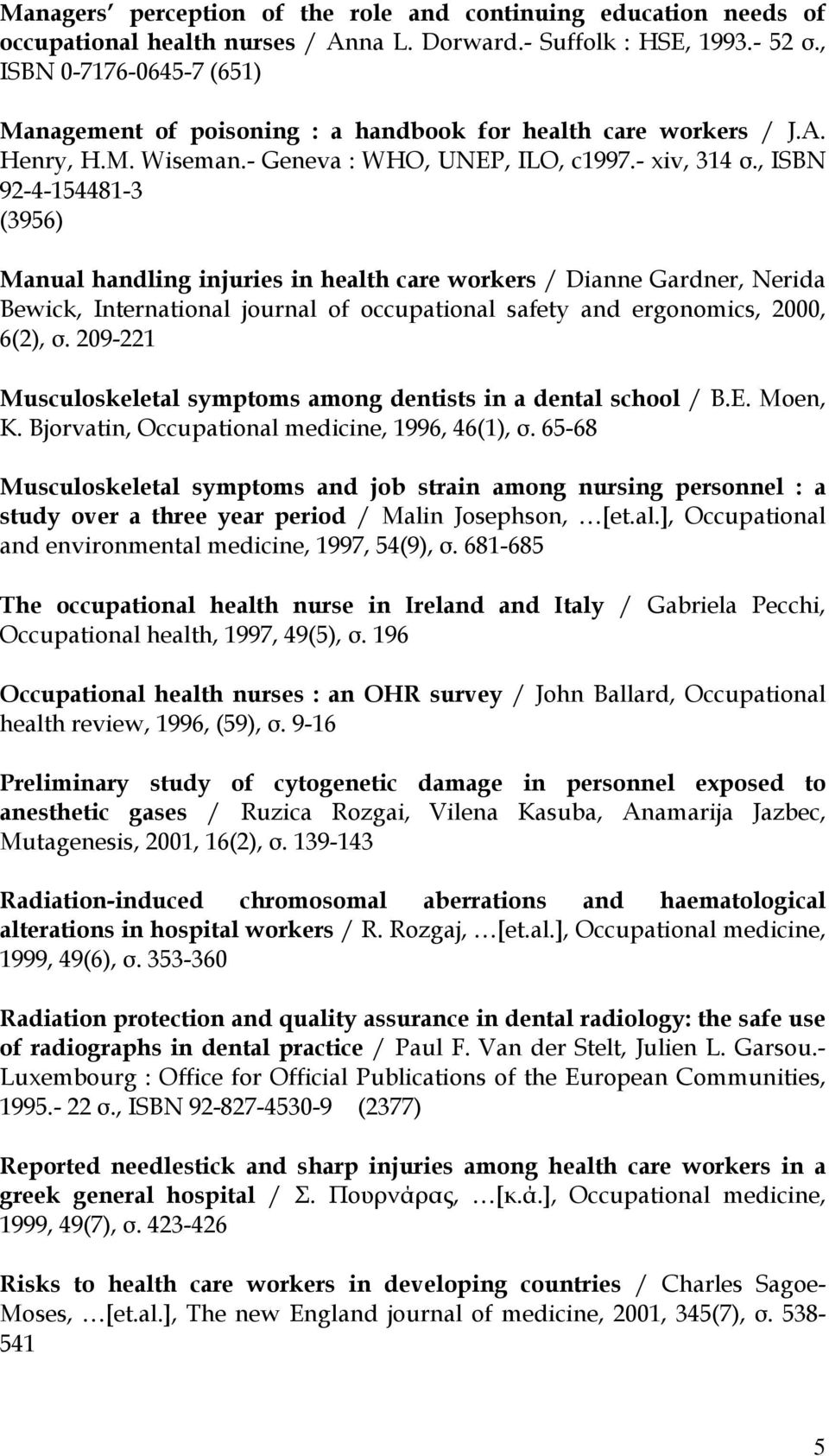 , ISBN 92-4-154481-3 (3956) Manual handling injuries in health care workers / Dianne Gardner, Nerida Bewick, International journal of occupational safety and ergonomics, 2000, 6(2), σ.