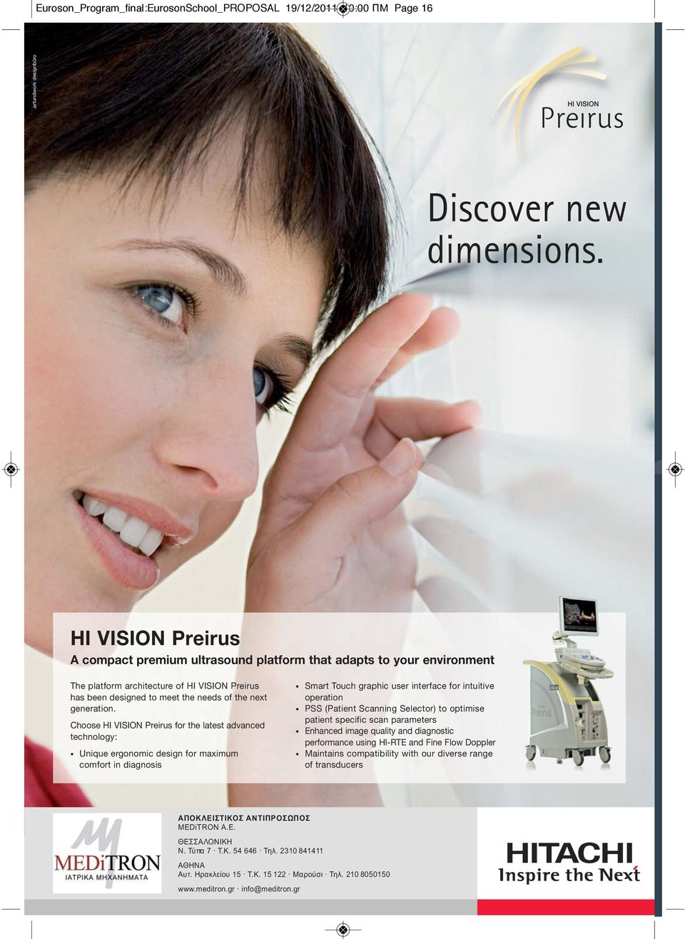 Choose HI VISION Preirus for the latest advanced technology: Unique ergonomic design for maximum comfort in diagnosis Smart Touch graphic user interface for intuitive operation PSS (Patient Scanning