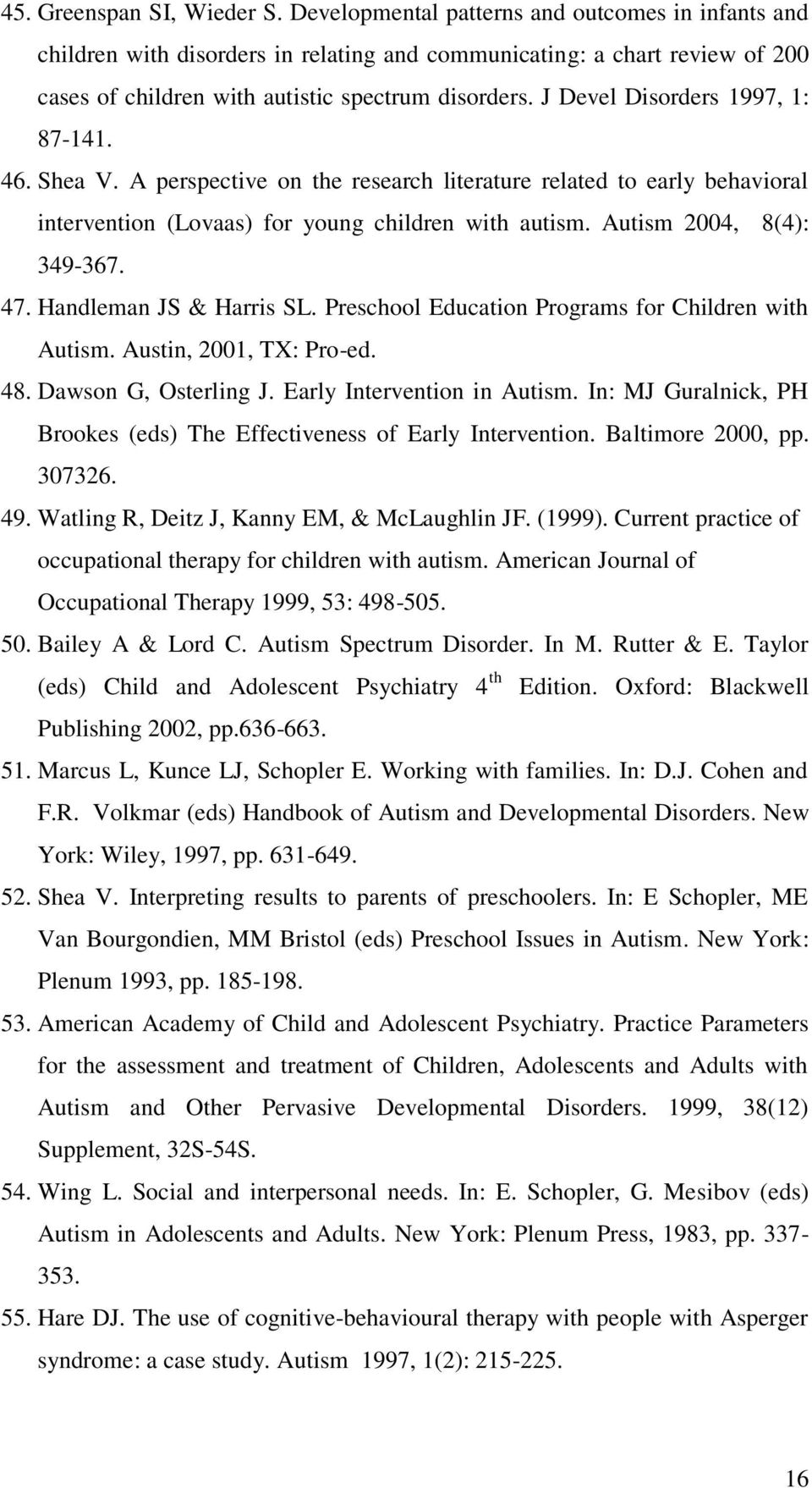 J Devel Disorders 1997, 1: 87-141. 46. Shea V. A perspective on the research literature related to early behavioral intervention (Lovaas) for young children with autism. Autism 2004, 8(4): 349-367.
