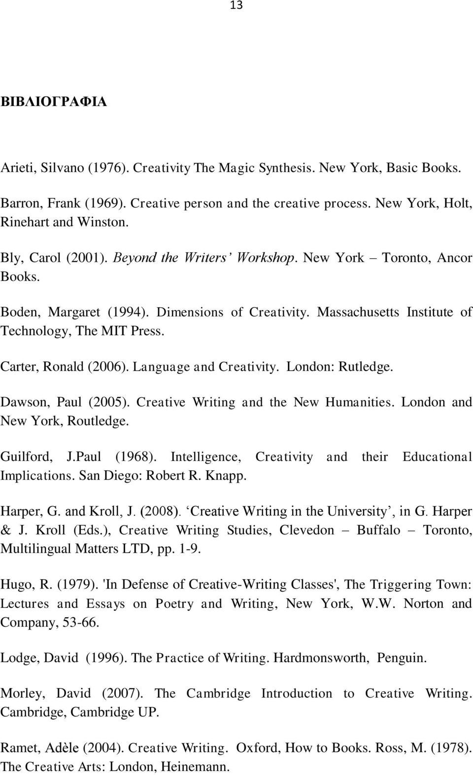 Carter, Ronald (2006). Language and Creativity. London: Rutledge. Dawson, Paul (2005). Creative Writing and the New Humanities. London and New York, Routledge. Guilford, J.Paul (1968).