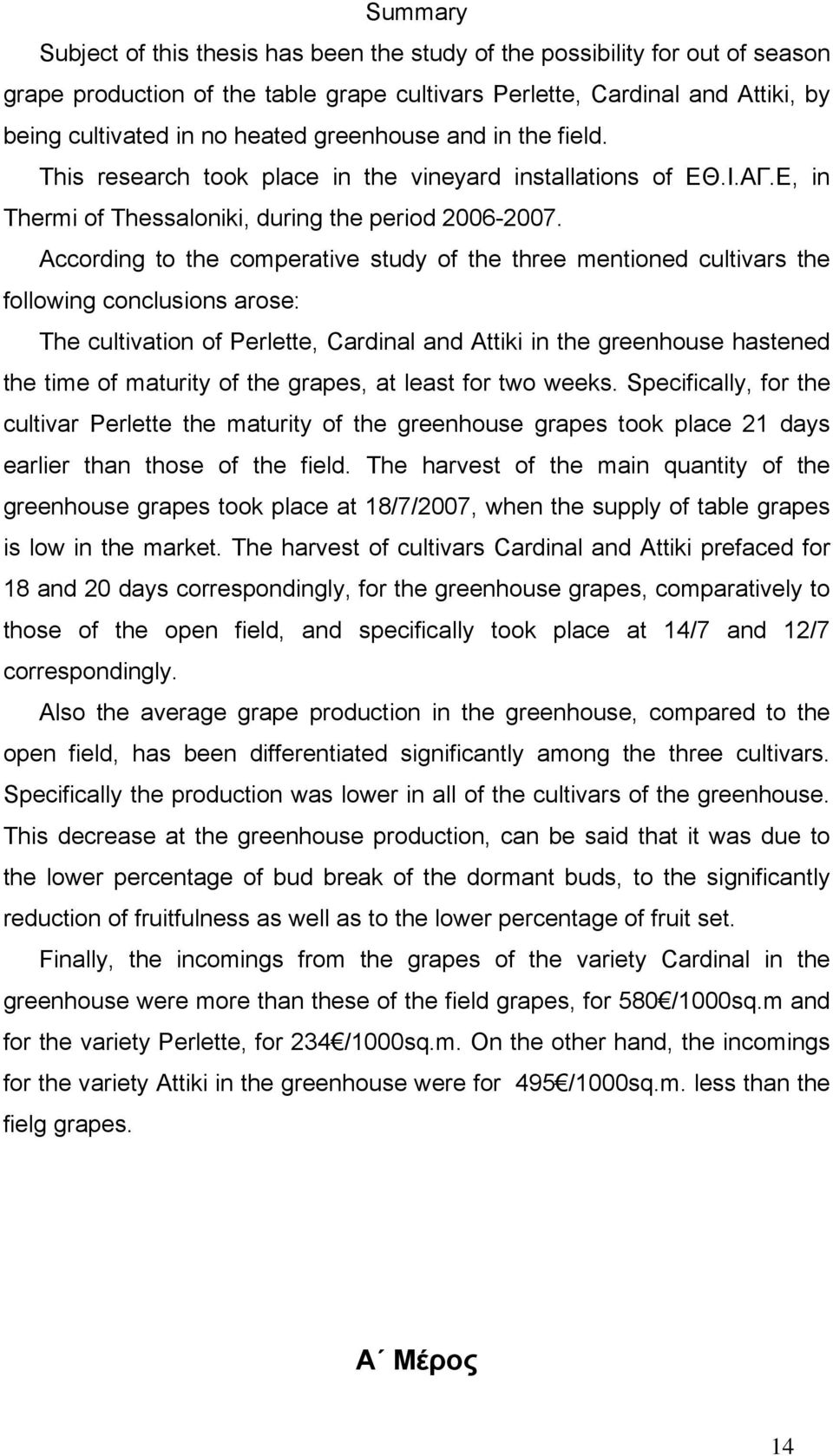 According to the comperative study of the three mentioned cultivars the following conclusions arose: The cultivation of Perlette, Cardinal and Attiki in the greenhouse hastened the time of maturity
