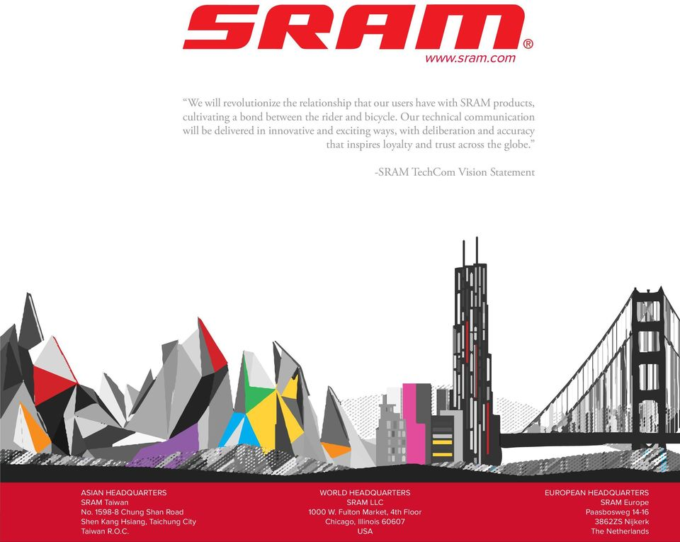 globe. -SRAM TechCom Vision Statement ASIAN HEADQUARTERS SRAM Taiwan No. 1598-8 Chung Shan Road Shen Kang Hsiang, Taichung City Taiwan R.O.C. WORLD HEADQUARTERS SRAM LLC 1000 W.