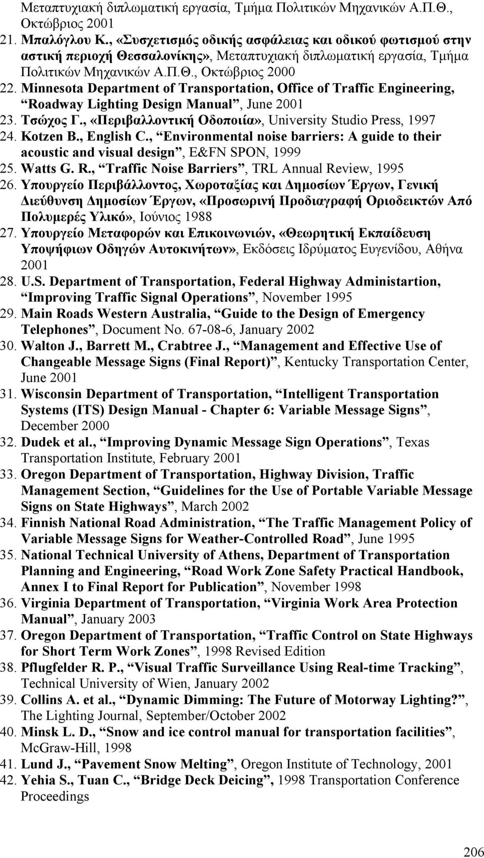 Minnesota Department of Transportation, Office of Traffic Engineering, Roadway Lighting Design Manual, June 2001 23. Τσώχος Γ., «Περιβαλλοντική Οδοποιία», University Studio Press, 1997 24. Kotzen B.