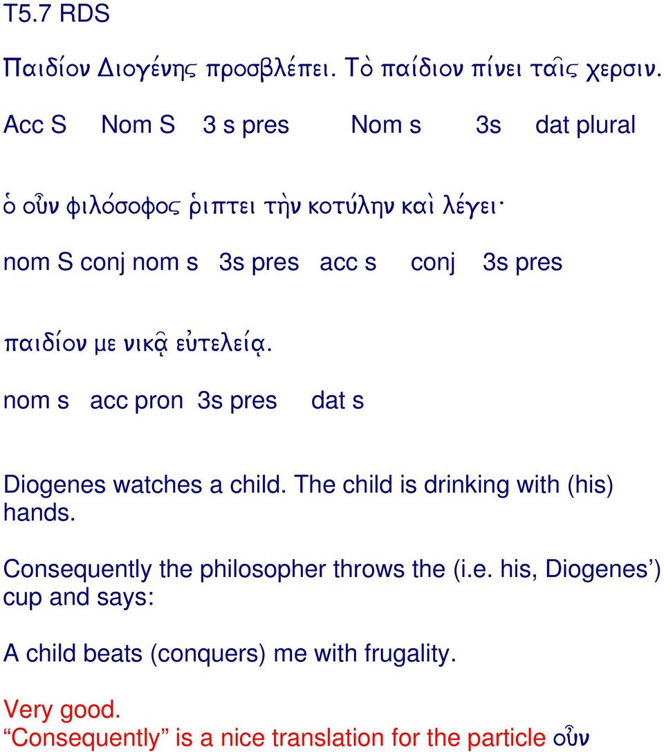 3s pres paidi/on me nika~ eu)telei/a. nom s acc pron 3s pres dat s Diogenes watches a child. The child is drinking with (his) hands.