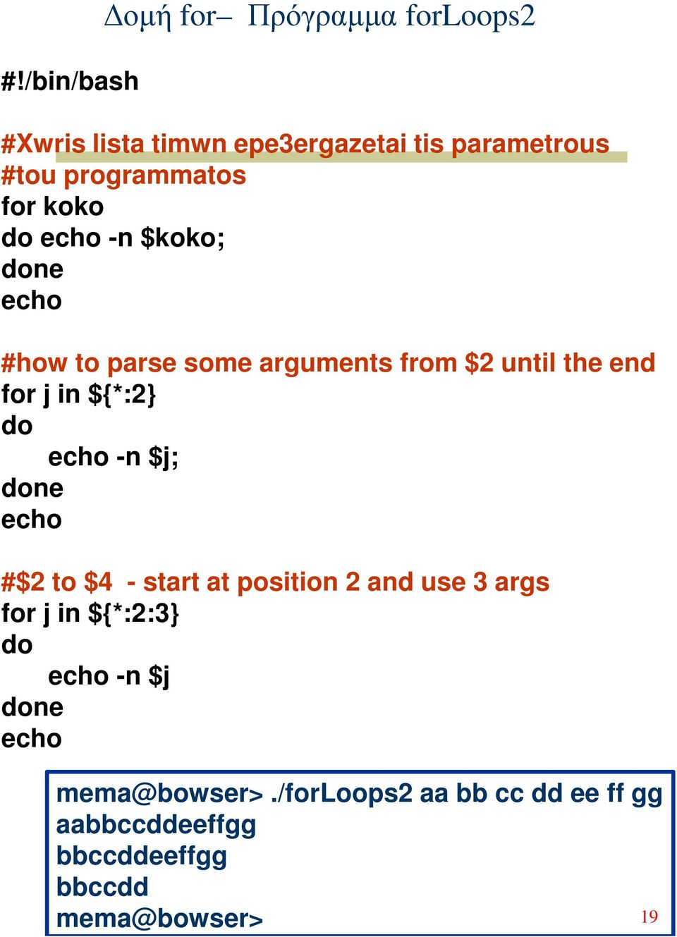 echo -n $j; ne echo #$2 to $4 - start at position 2 and use 3 args for j in ${*:2:3} echo -n $j ne