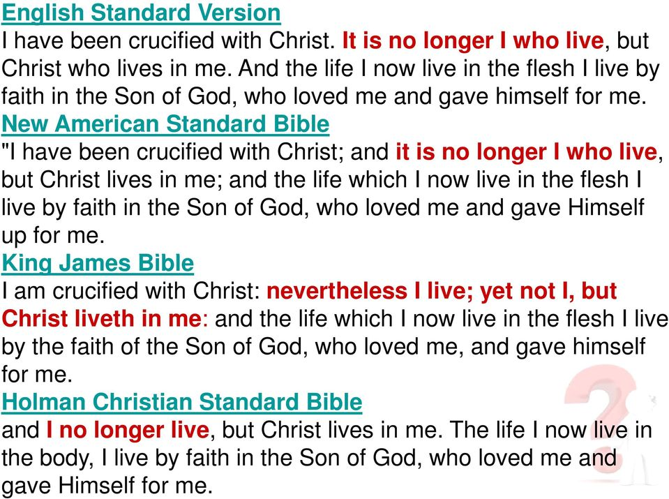 "New American Standard Bible ""I have been crucified with Christ; and it is no longer I who live, but Christ lives in me; and the life which I now live in the flesh I live by faith in the Son of God,"