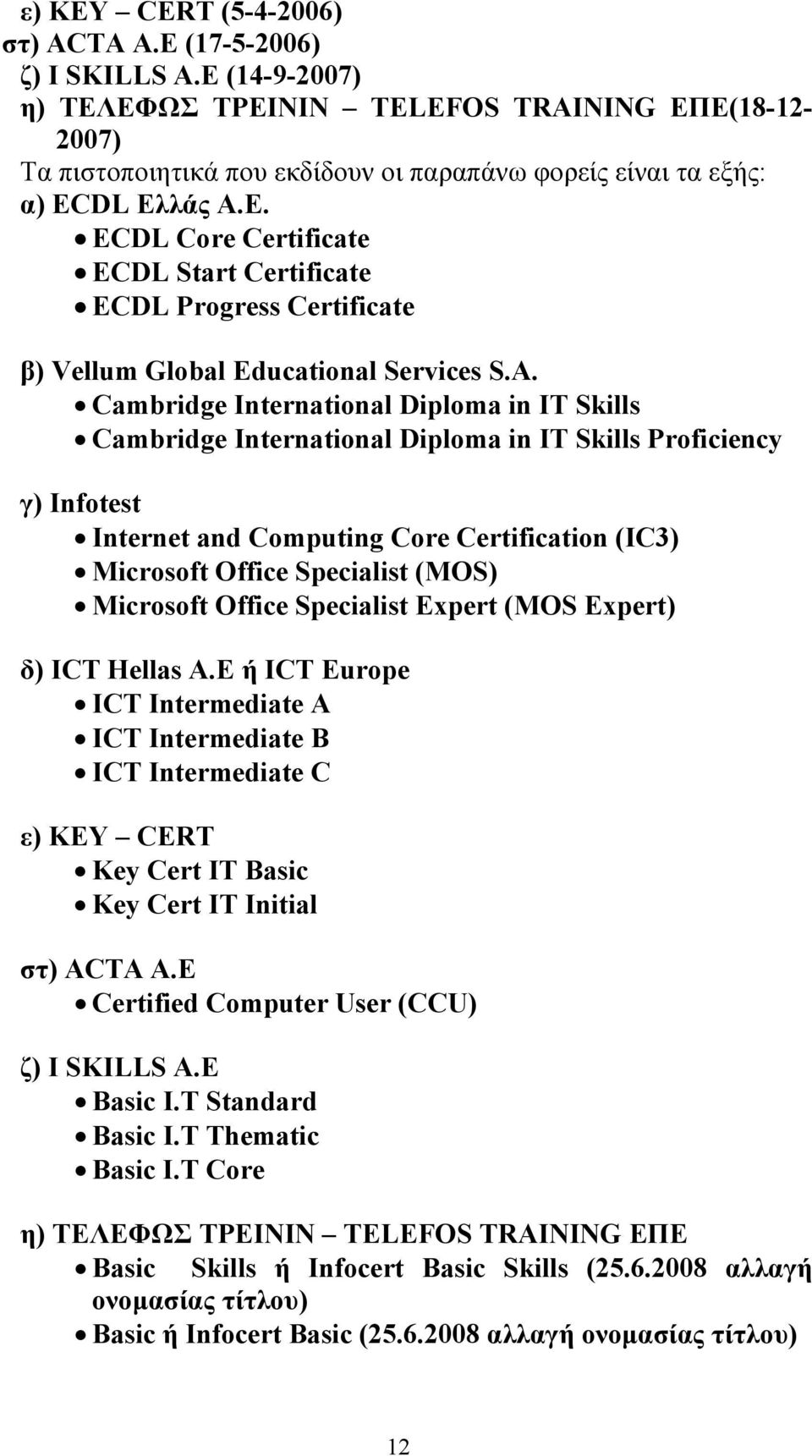 A. Cambridge International Diploma in IT Skills Cambridge International Diploma in IT Skills Proficiency γ) Infotest Internet and Computing Core Certification (IC3) Microsoft Office Specialist (MOS)