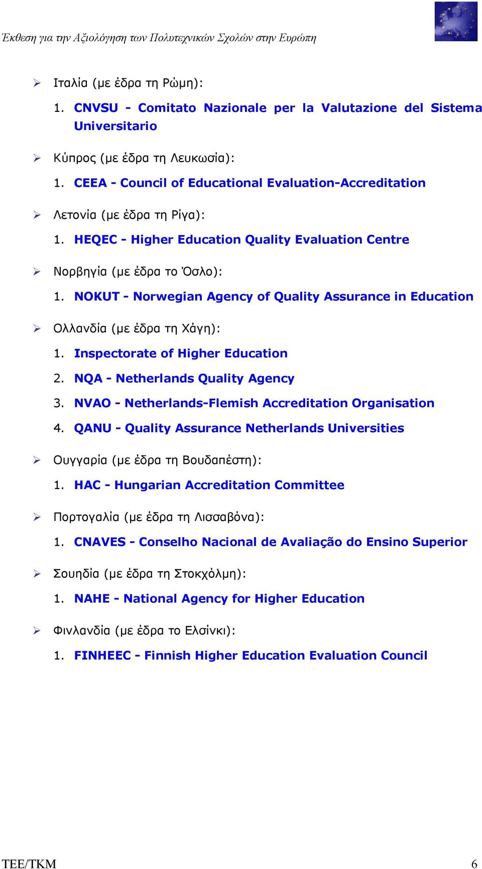NOKUT - Norwegian Agency of Quality Assurance in Education Ολλανδία (µε έδρα τη Χάγη): 1. Inspectorate of Higher Education 2. NQA - Netherlands Quality Agency 3.