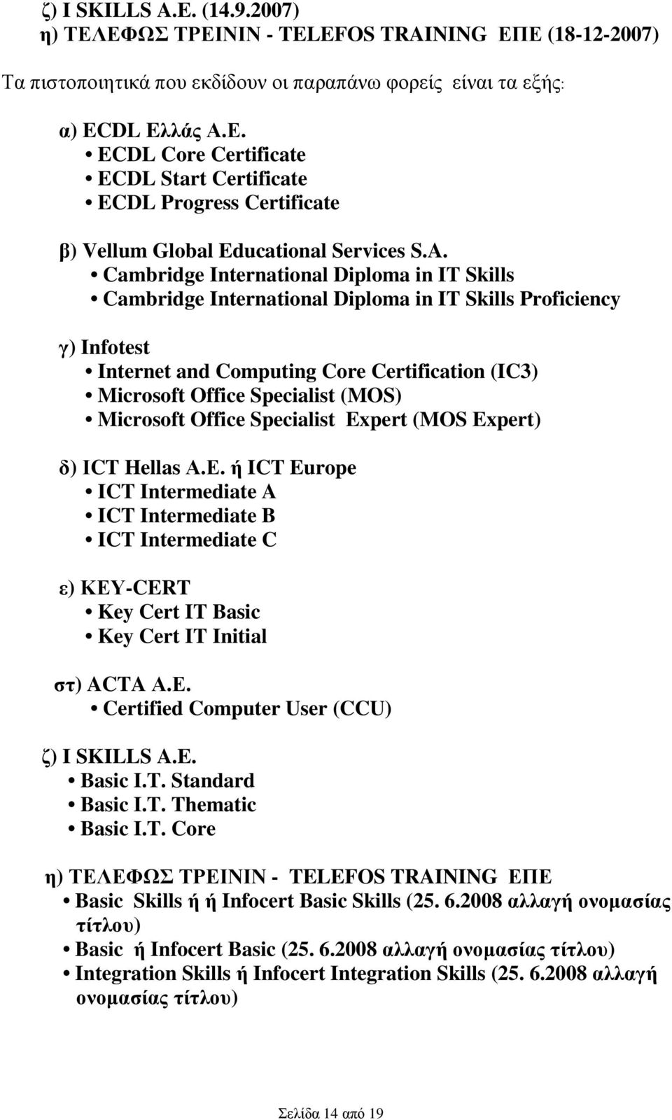 Microsoft Office Specialist Expert (MOS Expert) δ) ΙCT Hellas Α.Ε. ή ICT Europe ICT Intermediate A ICT Intermediate B ICT Intermediate C ε) ΚΕΥ-CERT Key Cert IT Basic Key Cert IT Initial στ) ACTA Α.Ε. Certified Computer User (CCU) ζ) I SKILLS A.