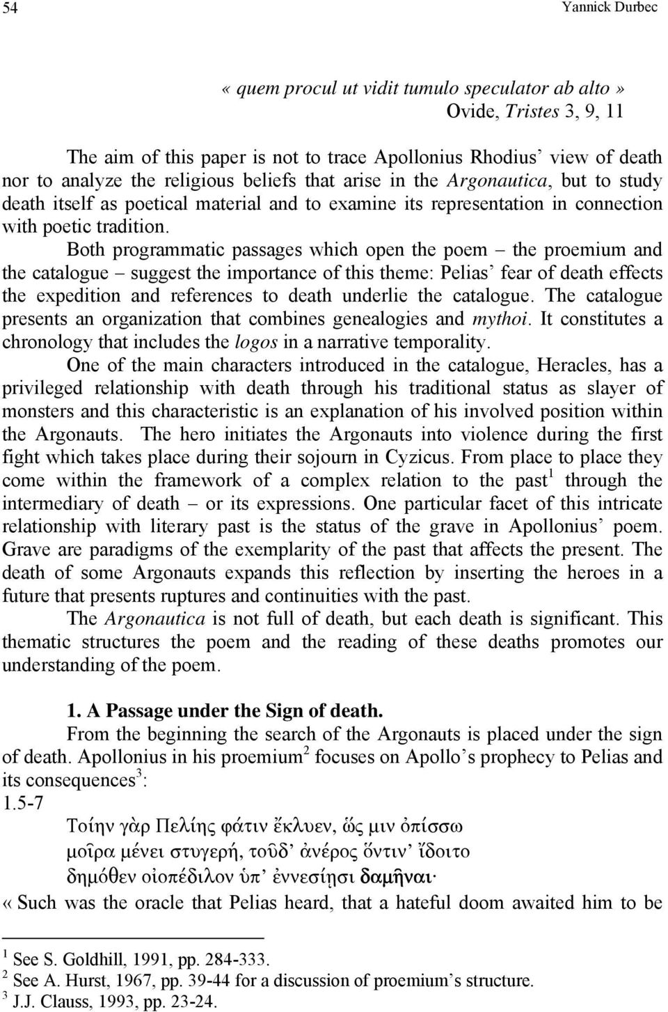 Both programmatic passages which open the poem the proemium and the catalogue suggest the importance of this theme: Pelias fear of death effects the expedition and references to death underlie the