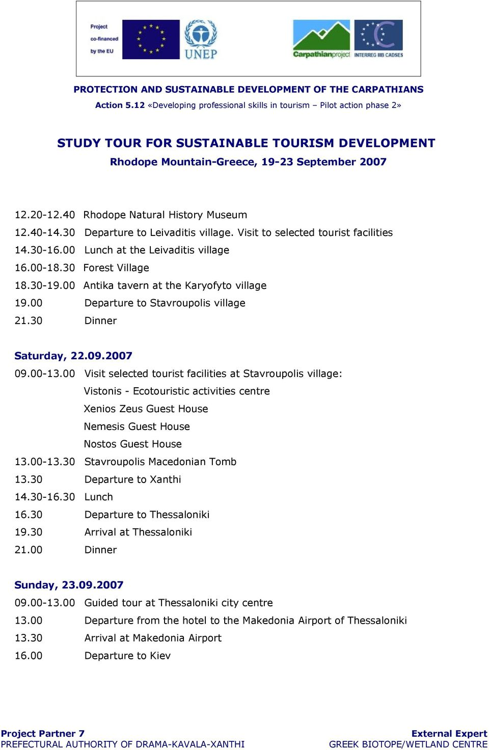 00 Visit selected tourist facilities at Stavroupolis village: Vistonis - Ecotouristic activities centre Xenios Zeus Guest House Nemesis Guest House Nostos Guest House 13.00-13.