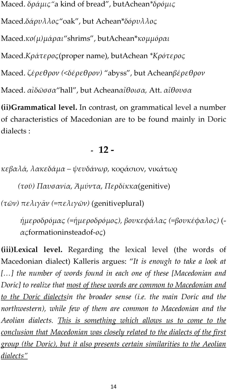In contrast, on grammatical level a number of characteristics of Macedonian are to be found mainly in Doric dialects : 12 κεβαλά, λακεδάμα ψευδάνωρ, κοράσιον, νικάτωρ (τοῦ) Παυσανία, Ἀμύντα,