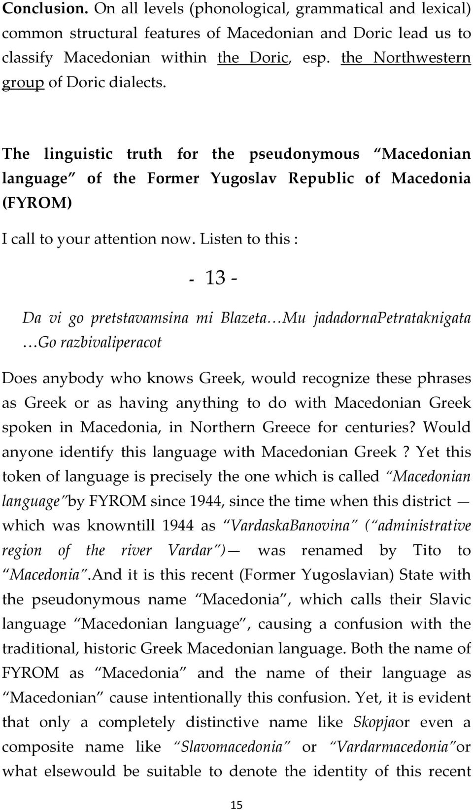 Listen to this : 13 Da vi go pretstavamsina mi Blazeta Mu jadadornapetrataknigata Go razbivaliperacot Does anybody who knows Greek, would recognize these phrases as Greek or as having anything to do