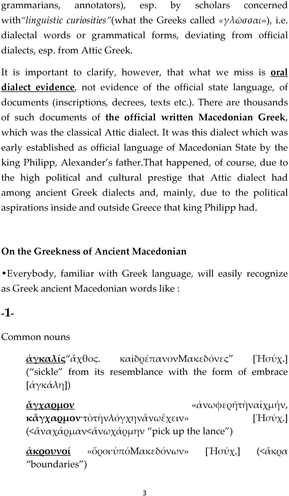 There are thousands of such documents of the official written Macedonian Greek, which was the classical Attic dialect.