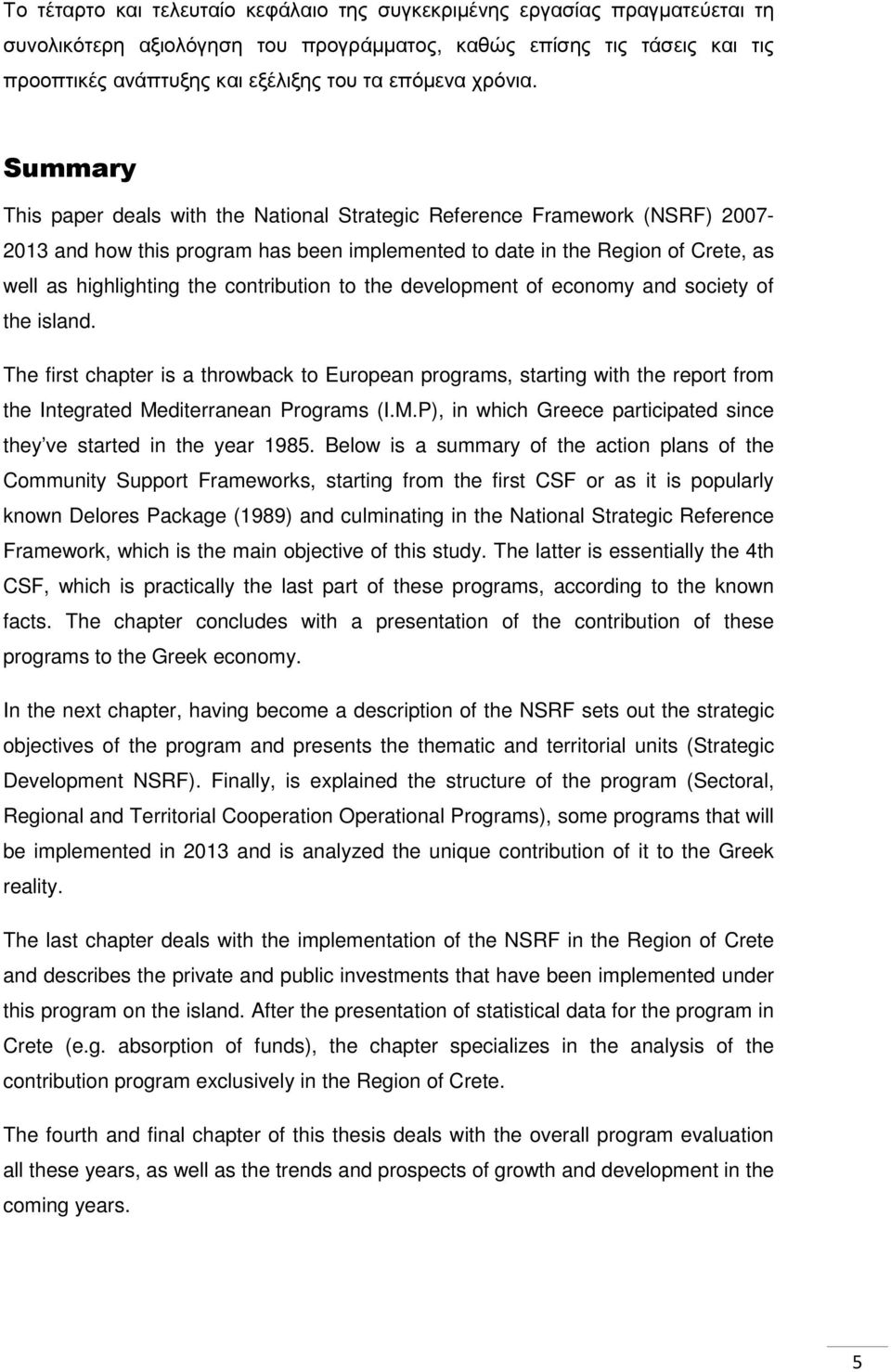 Summary This paper deals with the National Strategic Reference Framework (NSRF) 2007-2013 and how this program has been implemented to date in the Region of Crete, as well as highlighting the