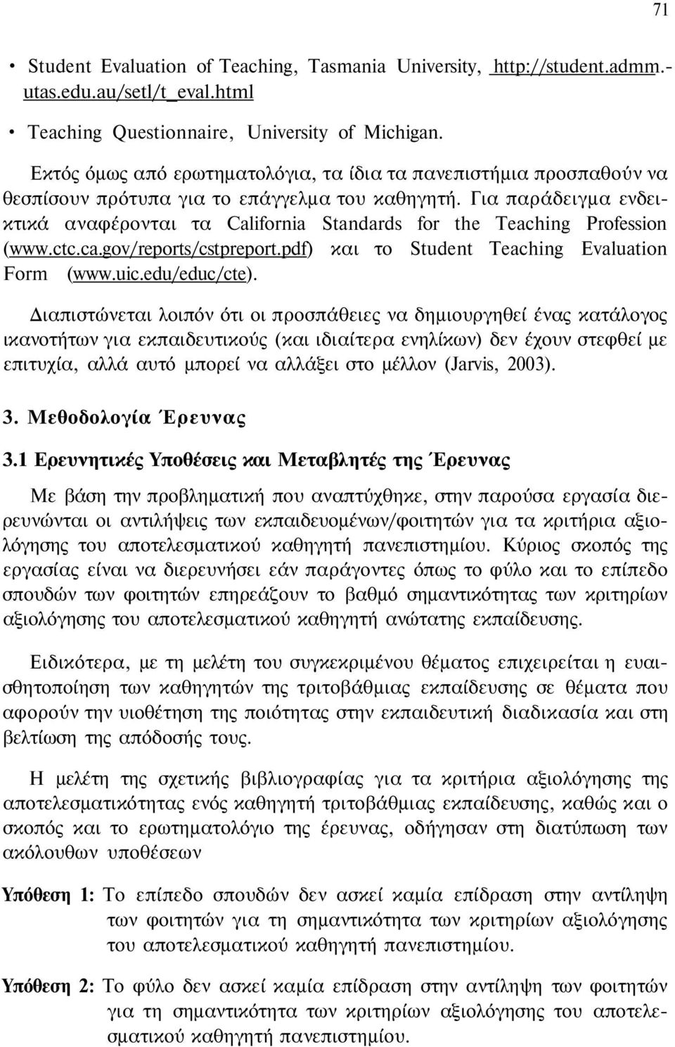Για παράδειγμα ενδεικτικά αναφέρονται τα California Standards for the Teaching Profession (www.ctc.ca.gov/reports/cstpreport.pdf) και το Student Teaching Evaluation Form (www.uic.edu/educ/cte).