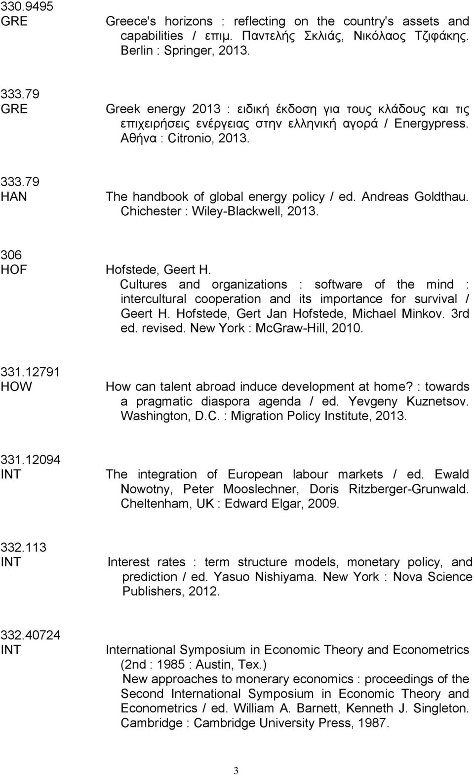 79 HAN The handbook of global energy policy / ed. Andreas Goldthau. Chichester : Wiley-Blackwell, 2013. 306 HOF Hofstede, Geert H.