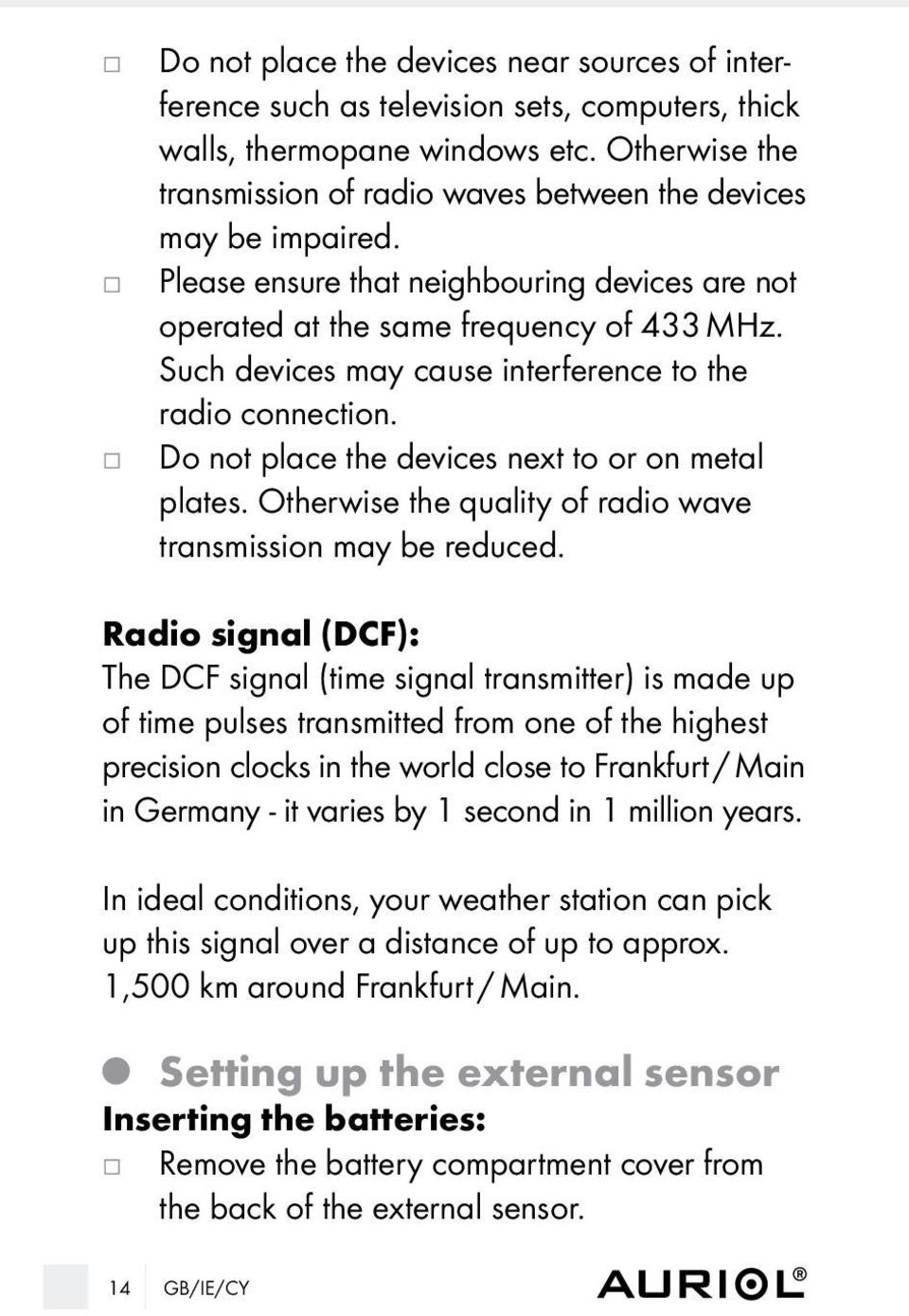 Such devices may cause interference to the radio connection. Do not place the devices next to or on metal plates. Otherwise the quality of radio wave transmission may be reduced.