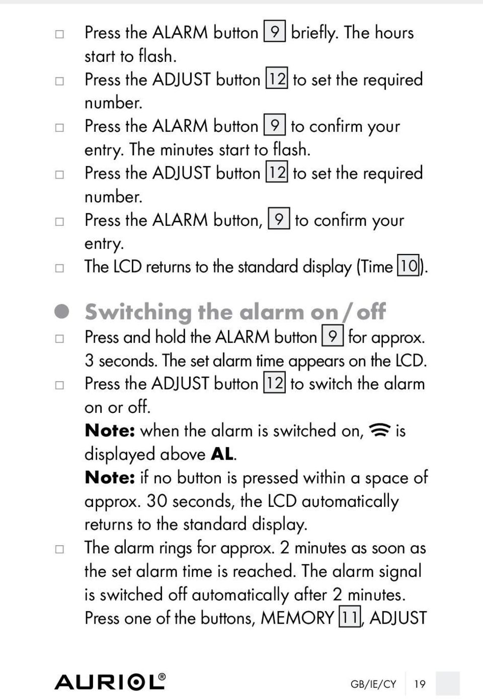 Switching the alarm on / off Press and hold the ALARM button 9 for approx. 3 seconds. The set alarm time appears on the LCD. Press the ADJUST button 12 to switch the alarm on or off.