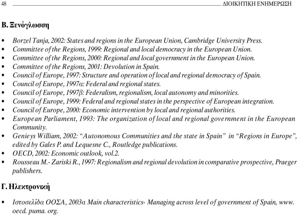 Committee of the Regions, 2001: Devolution in Spain. Council of Europe, 1997: Structure and operation of local and regional democracy of Spain. Council of Europe, 1997α: Federal and regional states.