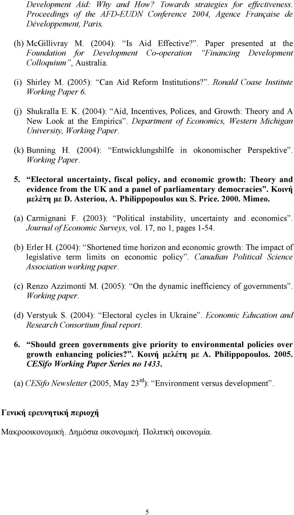 . Ronald Coase Institute Working Paper 6. (j) Shukralla E. K. (2004): Aid, Incentives, Polices, and Growth: Theory and A New Look at the Empirics.