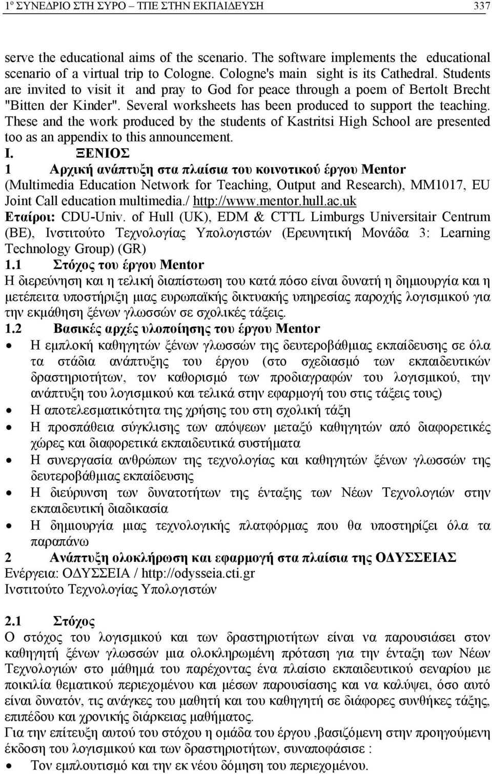 Several worksheets has been produced to support the teaching. These and the work produced by the students of Kastritsi High School are presented too as an appendix to this announcement. I.