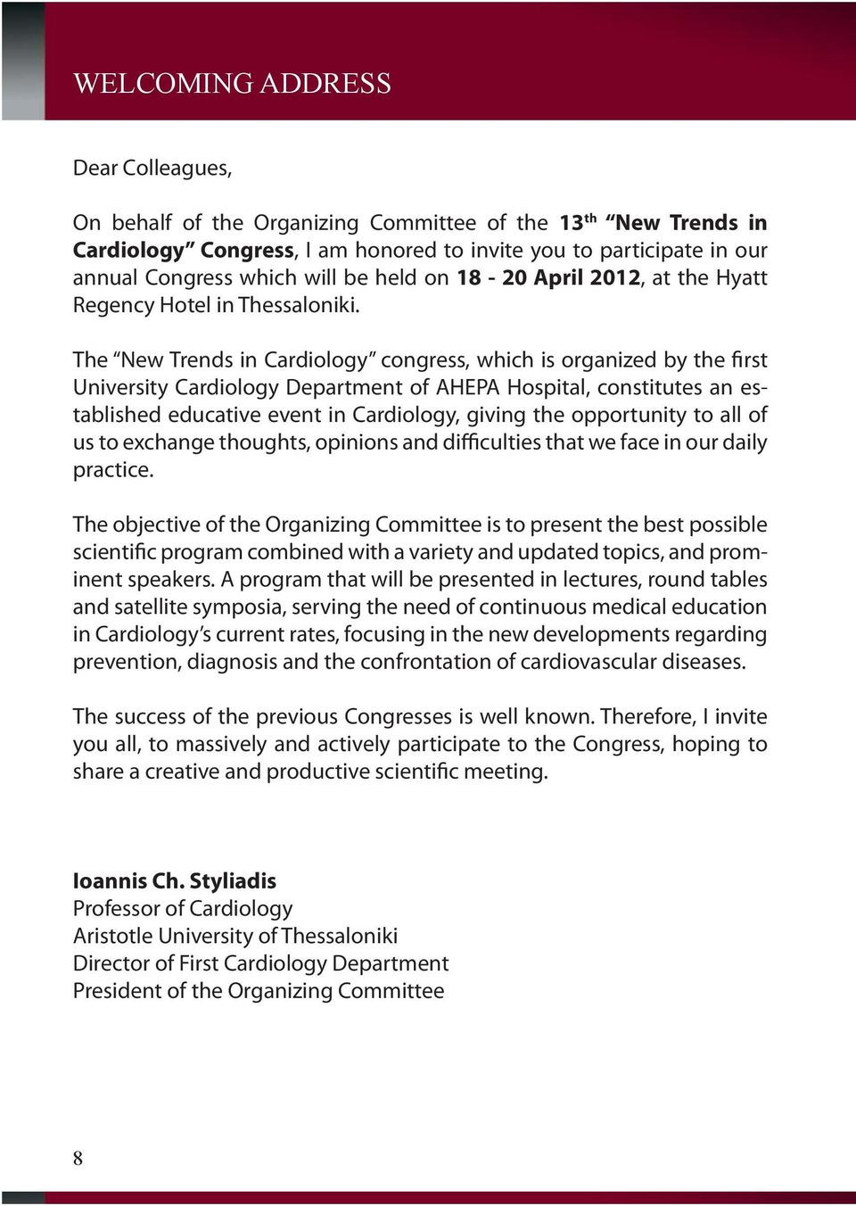 The New Trends in Cardiology congress, which is organized by the first University Cardiology Department of AHEPA Hospital, constitutes an established educative event in Cardiology, giving the
