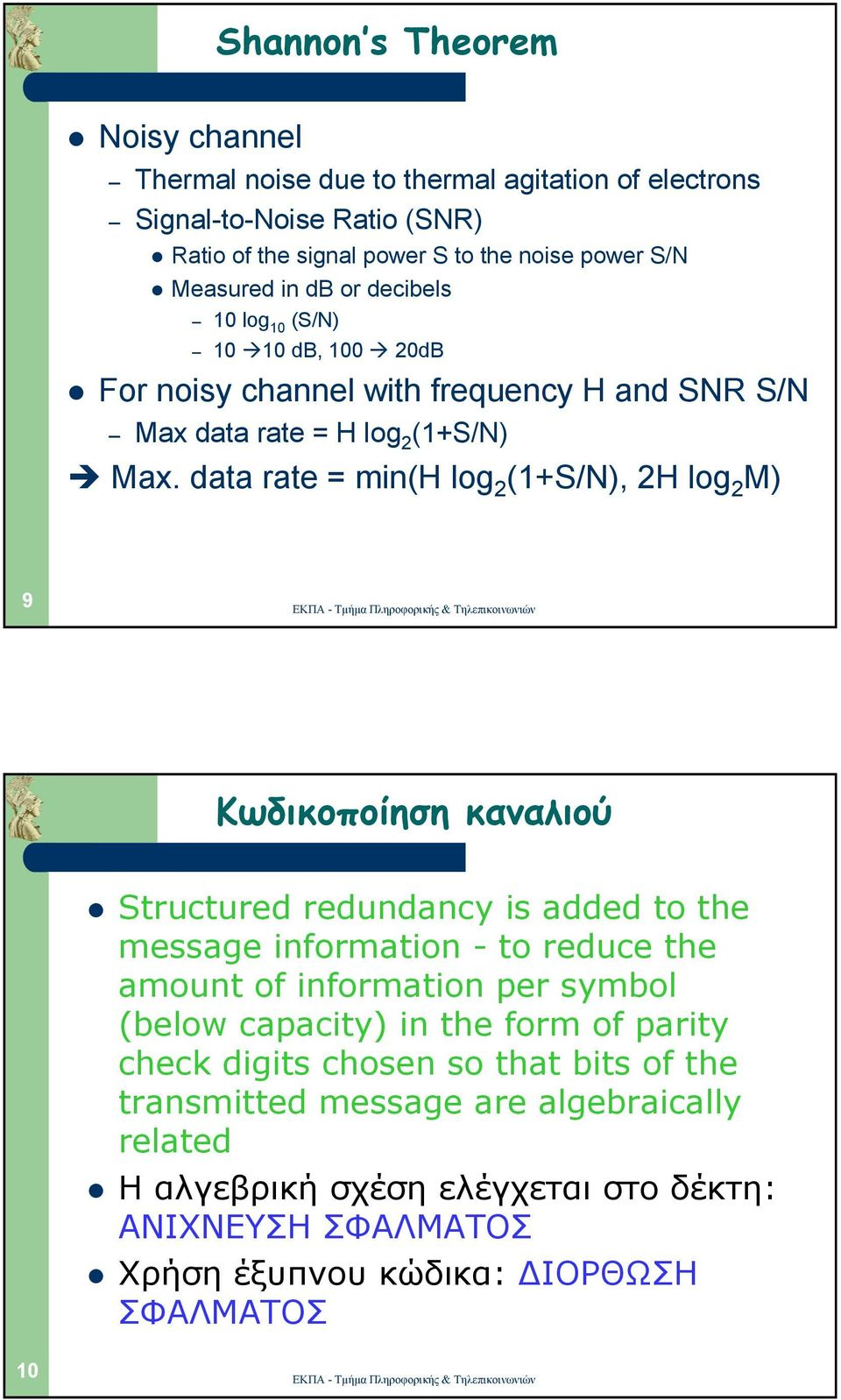 data rate = min(h log 2 (1+S/N), 2H log 2 M) 9 Κωδικοποίηση καναλιού Structured redundancy is added to the message information - to reduce the amount of information per symbol