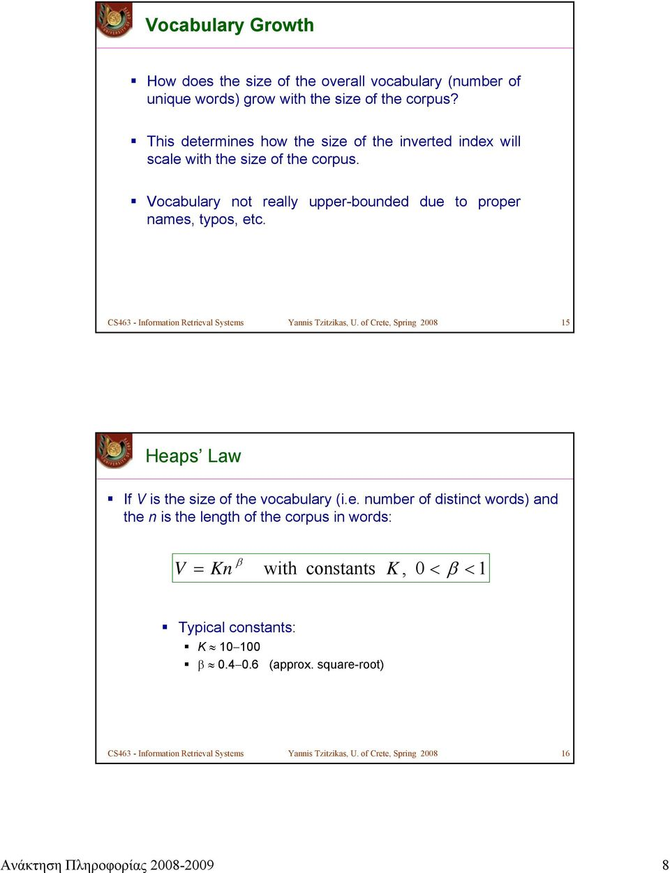 CS463 - Information Retrieval Systems Yannis Tzitzikas, U. of Crete, Spring 2008 15 Heaps Law If V is the size of the vocabulary (i.e. number of distinct words) and the n is the length of the corpus in words: V β = Kn with constants K, 0 < β < 1 Typical constants: K 10 100 β 0.