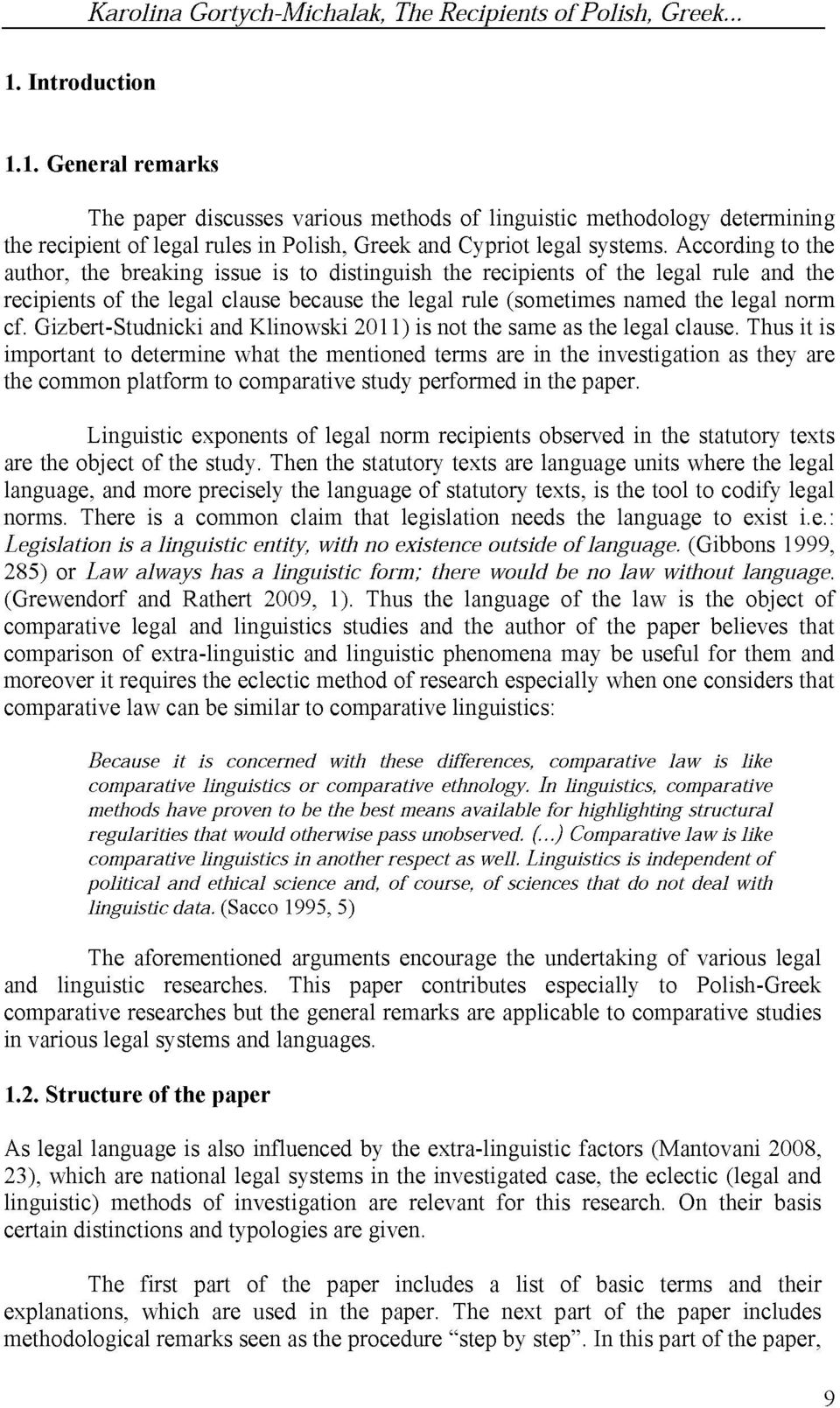 According to the author, the breaking issue is to distinguish the recipients of the legal rule and the recipients of the legal clause because the legal rule (sometimes named the legal norm cf.