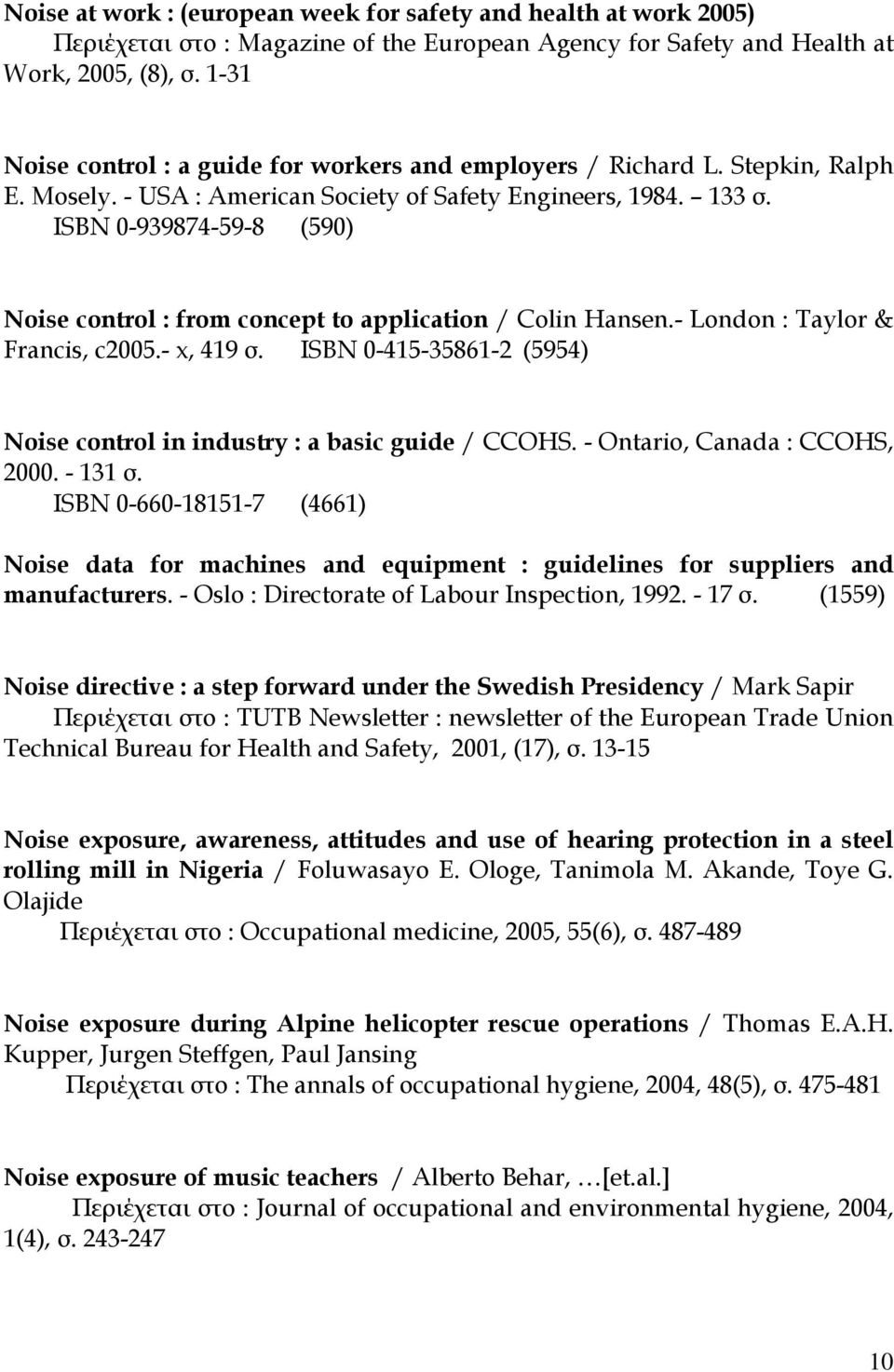 ISBN 0-939874-59-8 (590) Noise control : from concept to application / Colin Hansen.- London : Taylor & Francis, c2005.- x, 419 σ.