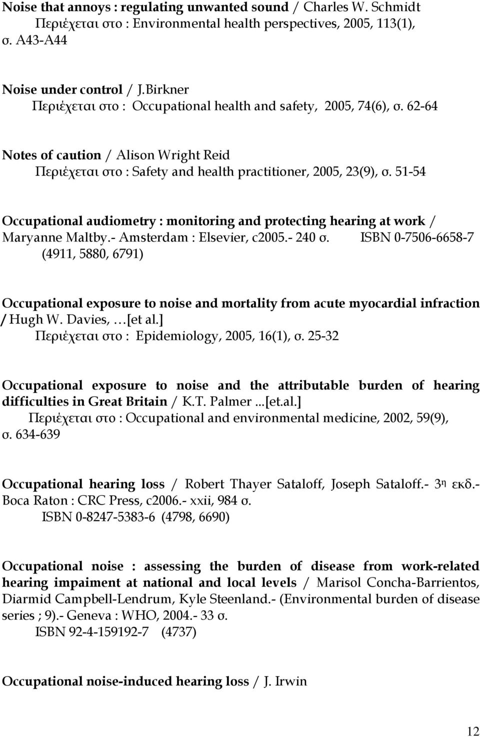 51-54 Occupational audiometry : monitoring and protecting hearing at work / Maryanne Maltby.- Amsterdam : Elsevier, c2005.- 240 σ.
