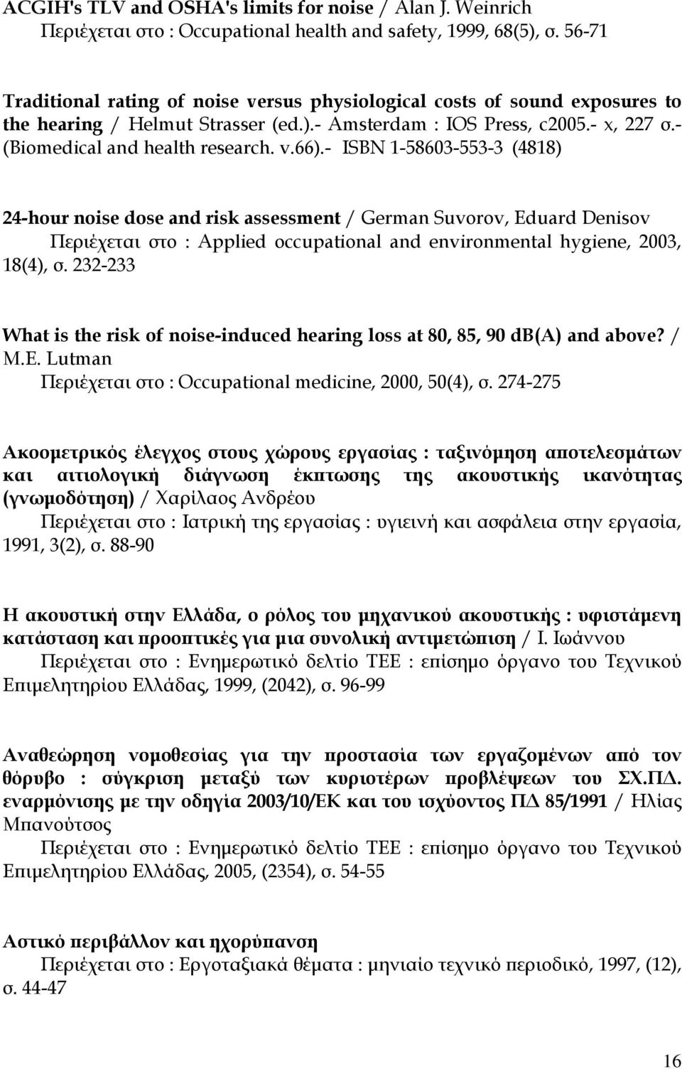 - ISBN 1-58603-553-3 (4818) 24-hour noise dose and risk assessment / German Suvorov, Eduard Denisov Περιέχεται στο : Applied occupational and environmental hygiene, 2003, 18(4), σ.