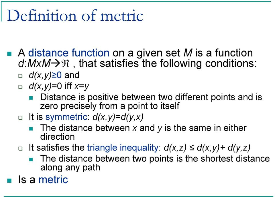 itself It is symmetric: d(x,y)=d(y,x) The distance between x and y is the same in either direction It satisfies the