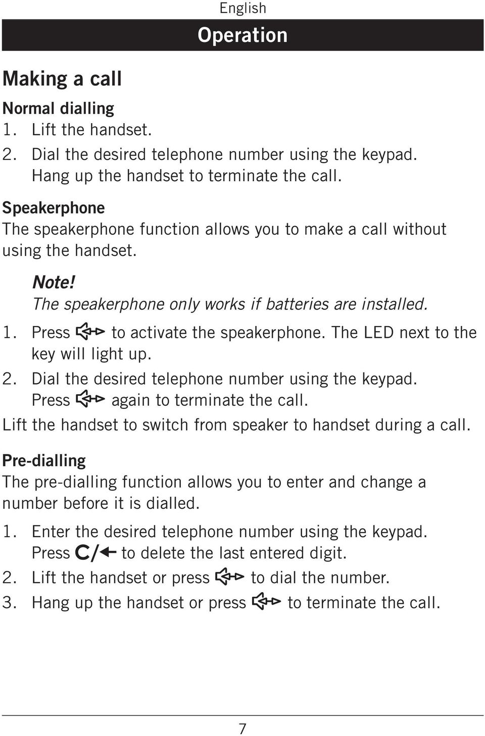 The speakerphone only works if batteries are installed Press s to activate the speakerphone The LED next to the key will light up Dial the desired telephone number using the keypad Press s again to