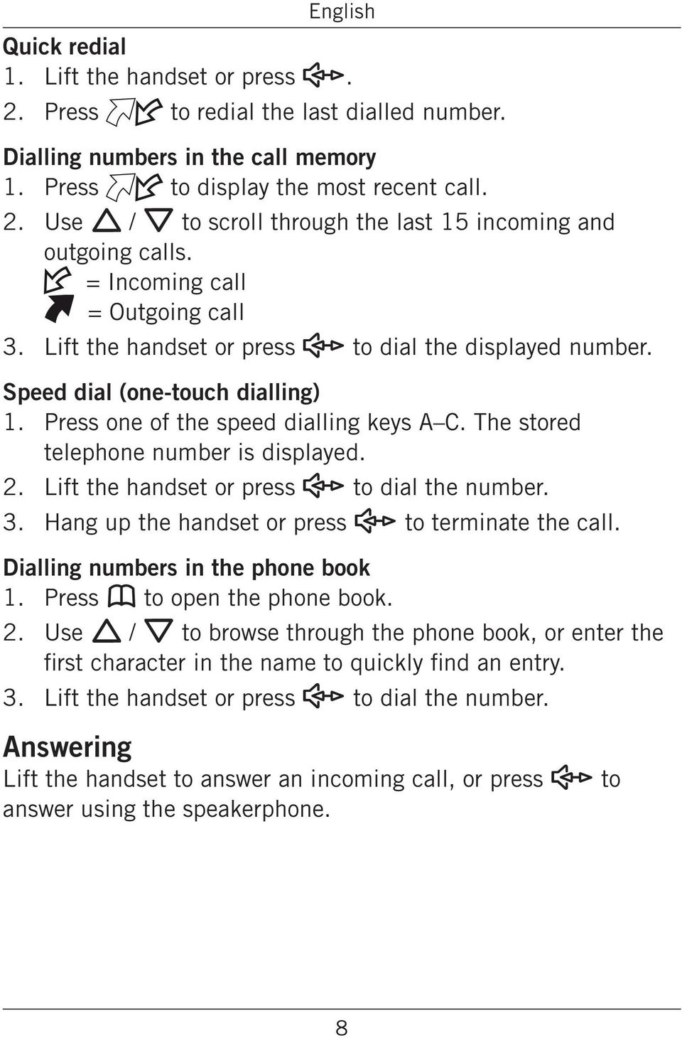 A C The stored telephone number is displayed 2 3 Lift the handset or press s to dial the number Hang up the handset or press s to terminate the call Dialling numbers in the phone book 1 Press b to