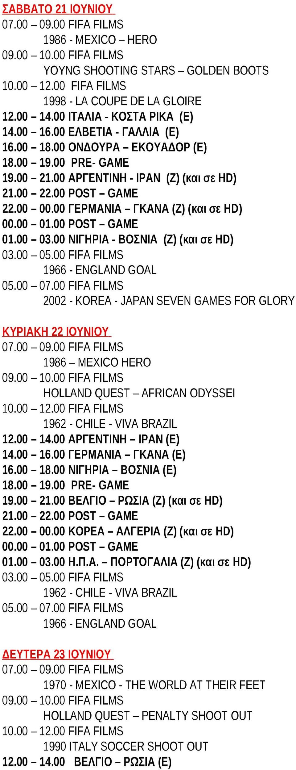 00 FIFA FILMS 05.00 07.00 FIFA FILMS 2002 - KOREA - JAPAN SEVEN GAMES FOR GLORY ΚΥΡΙΑΚΗ 22 ΙΟΥΝΙΟΥ 07.00 09.00 FIFA FILMS 1986 MEXICO HERO 09.00 10.00 FIFA FILMS HOLLAND QUEST AFRICAN ODYSSEI 12.