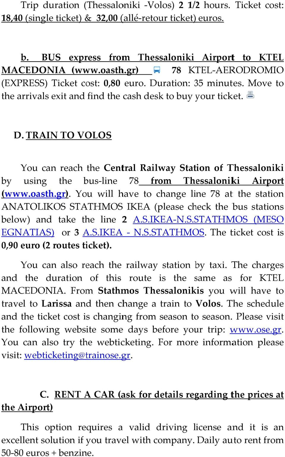 oasth.gr). You will have to change line 78 att station ANATOLIKOS STATHMOSS IKEA (please check bus stations below) and take line 2 A.S.IKEA N.S.STATHMOS (MESO EGNATIAS) or 3 A.S.IKEA A N.S.STATHMOS. The ticket cost is 0,90 euro (2 routes ticket).