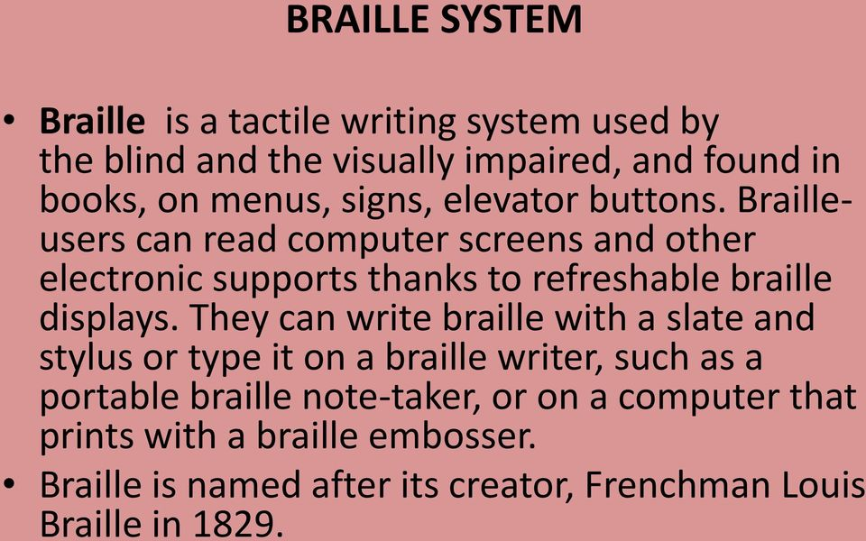 Brailleusers can read computer screens and other electronic supports thanks to refreshable braille displays.