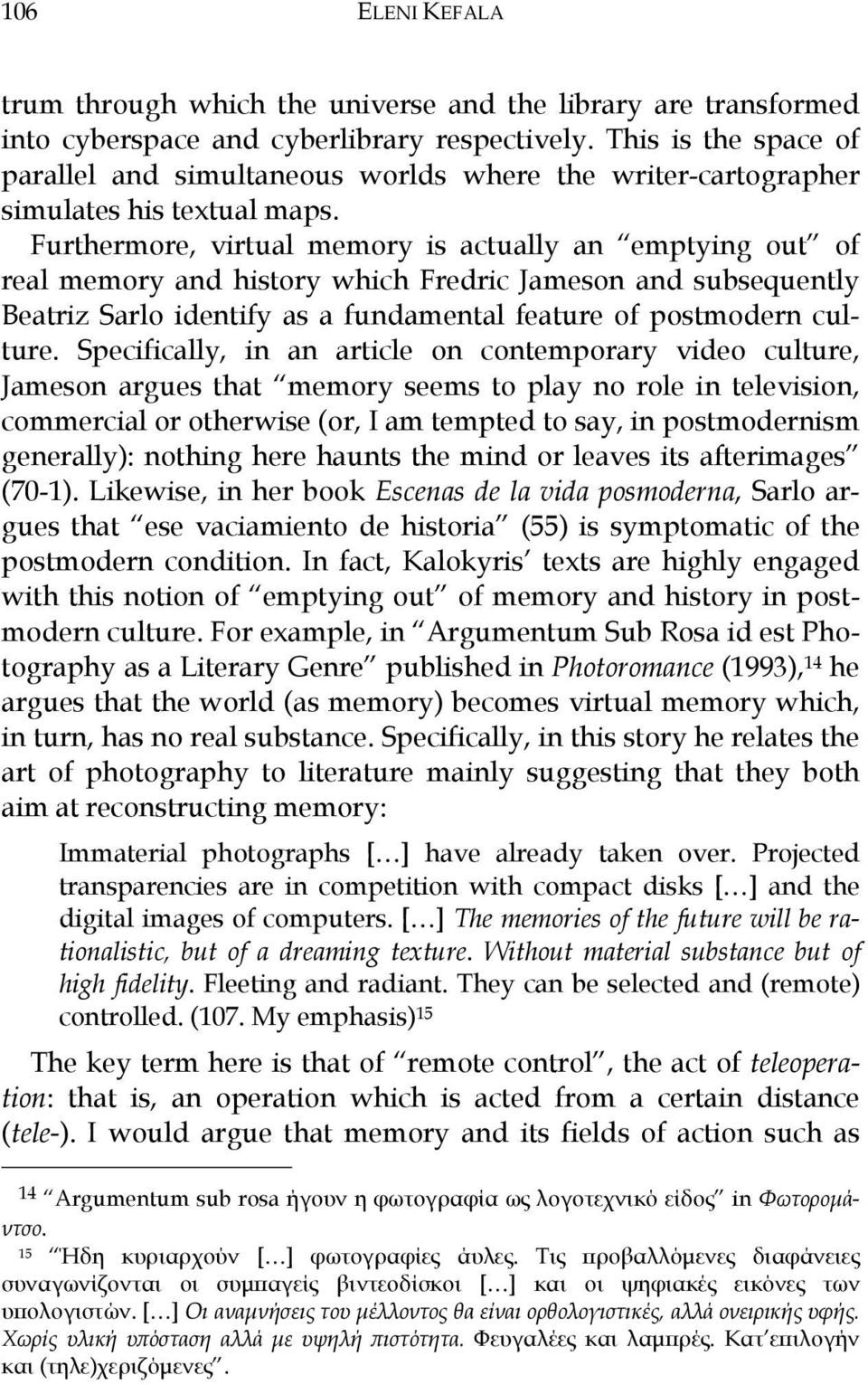 Furthermore, virtual memory is actually an emptying out of real memory and history which Fredric Jameson and subsequently Beatriz Sarlo identify as a fundamental feature of postmodern culture.