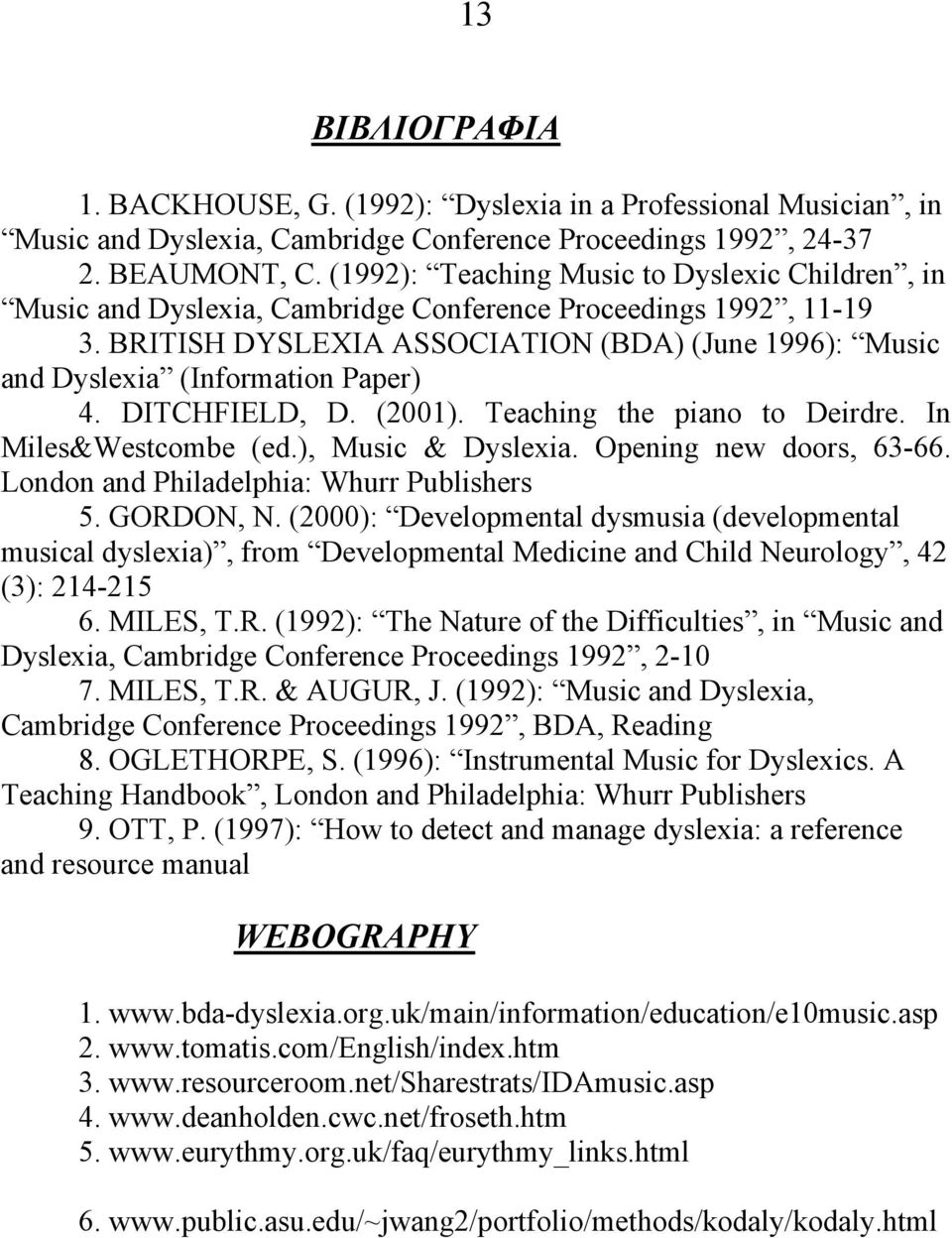BRITISH DYSLEXIA ASSOCIATION (BDA) (June 1996): Music and Dyslexia (Information Paper) 4. DITCHFIELD, D. (2001). Teaching the piano to Deirdre. In Miles&Westcombe (ed.), Music & Dyslexia.